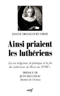 Ainsi priaient les luthériens : la vie religieuse, la pratique et la foi des luthériens de Paris au XVIIIe siècle