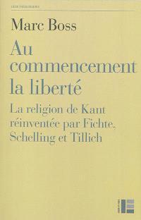 Au commencement la liberté : la religion de Kant réinventée par Fichte, Schelling et Tillich