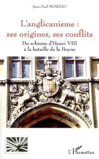 L'anglicanisme : ses origines, ses conflits : du schisme d'Henri VIII à la bataille de la Boyne