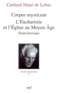 Oeuvres complètes. Volume 15, Corpus mysticum : l'eucharistie et l'Eglise au Moyen Age, étude historique