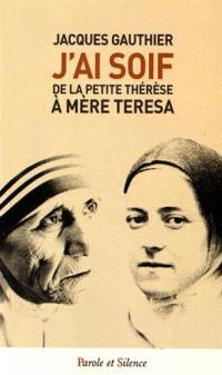 J'ai soif : de la petite Thérèse à Mère Teresa