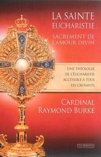 La sainte eucharistie, sacrement de l'amour divin. Précédé de La forme extraordinaire, un trésor pour toute l'Eglise : entretien avec l'abbé Claude Barthe