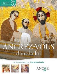 Ancrez-vous dans la foi : le sacrement de l'eucharistie : livret du participant