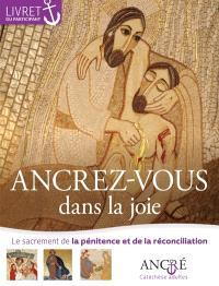 Ancrez-vous dans la joie : le sacrement de la pénitence et de la réconciliation : livret du participant