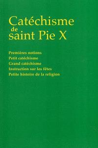 Catéchisme de saint Pie X : premières notions, petit catéchisme, grand catéchisme, instruction sur les fêtes, petite histoire de la religion