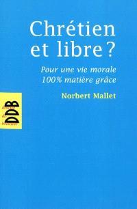 Chrétien et libre ? : pour une vie morale 100 % matière grâce