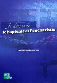 Je demande le baptême et l'eucharistie : livre de l'accompagnateur