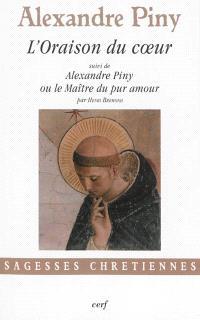 L'oraison du coeur ou La manière de faire oraison parmi les distractions les plus crucifiantes de l'esprit. Suivi de Alexandre Piny ou Le maître du pur amour
