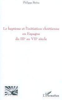 Le baptême et l'initiation chrétienne en Espagne du IIIe au VIIe siècle