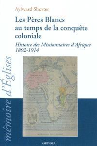 Les Pères Blancs au temps de la conquête coloniale : histoire des missionnaires d'Afrique (1892-1914)