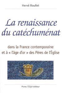 La renaissance du catéchuménat : dans la France contemporaine et à l'âge d'or des Pères de l'Eglise