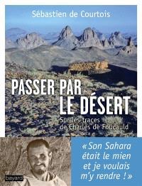 Passer par le désert : sur les traces de Charles de Foucauld