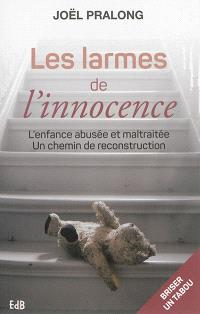 Les larmes de l'innocence : l'enfance abusée et maltraitée : un chemin de reconstruction