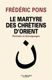 Le martyre des chrétiens d'Orient : portraits et témoignages