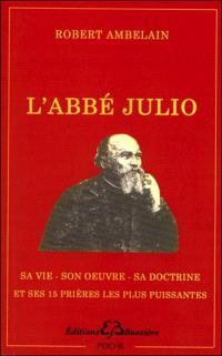 L'abbé Julio (Monseigneur Julien-Ernest Houssay), 1844-1912 : sa vie, son oeuvre, sa doctrine. Suivi de Les 15 prières les plus puissantes de l'abbé Julio