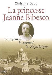 La princesse Jeanne Bibesco : une femme, le carmel, la République : mémoires apocryphes