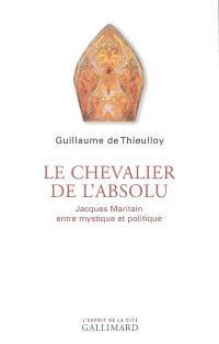 Le chevalier de l'absolu : Jacques Maritain entre mystique et politique