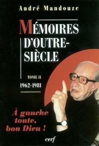 Mémoires d'outre-siècle. Volume 2, A gauche toute, bon Dieu ! (1962-1981)