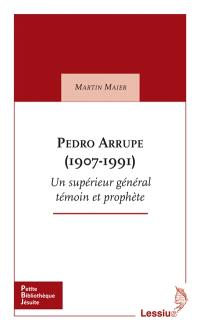 Pedro Arrupe (1907-1991) : un supérieur général des jésuites : témoin et prophète