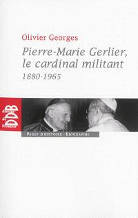 Pierre-Marie Gerlier, le cardinal militant : 1880-1965