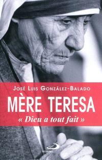 Mère Teresa : Dieu a tout fait : biographie de Mère Teresa de Calcutta écrite à partir de ses propres interventions