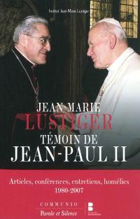 Jean-Marie Lustiger témoin de Jean-Paul II : articles, conférences, entretiens, homélies, 1980-2007