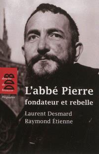 L'abbé Pierre : fondateur et rebelle