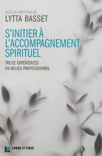 S'initier à l'accompagnement spirituel : treize expériences en milieu professionnel