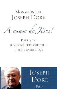 A cause de Jésus ! : pourquoi je suis demeuré chrétien et reste catholique