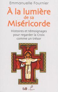 A la lumière de sa miséricorde : histoires et témoignages pour regarder la Croix comme un trésor