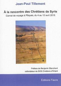 A la rencontre des chrétiens de Syrie : carnet de voyage à Pâques du 4 au 12 avril 2015