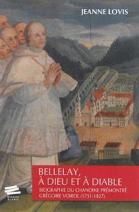 Bellelay, à Dieu et à diable : biographie du chanoine prémontré Grégoire Voirol (1751-1827)