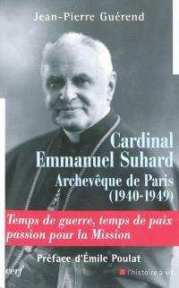 Cardinal Emmanuel Suhard, archevêque de Paris (1940-1949) : temps de guerre, temps de paix, passion pour la mission