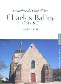 Charles Balley : le maître du curé d'Ars : 1751-1817