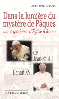 Dans la lumière du mystère de Pâques : une expérience d'Eglise à Rome : de Jean-Paul II à Benoît XVI