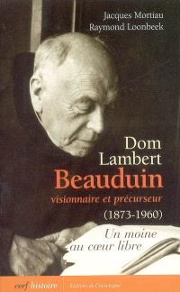 Dom Lambert Beauduin, visionnaire et précurseur (1873-1960) : un moine au coeur libre