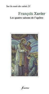 François-Xavier : les quatre saisons de l'apôtre, 1506-1552