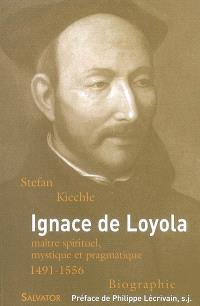 Ignace de Loyola, 1491-1556 : maître spirituel, mystique et pragmatique
