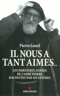 Il nous a tant aimés... : les dernières années de l'abbé Pierre racontées par ses intimes