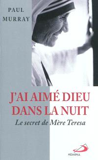 J'ai aimé Dieu dans la nuit... : le secret de Mère Teresa