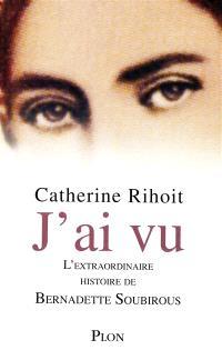 J'ai vu : l'extraordinaire histoire de Bernardette Soubirous