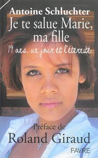 Je te salue Marie, ma fille : 19 ans, un jour et l'éternité