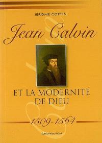 Jean Calvin et la modernité de Dieu : 1509-1564
