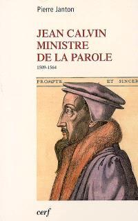 Jean Calvin, ministre de la parole : 1509-1564