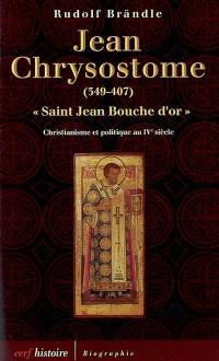 Jean Chrysostome, saint Jean Bouche d'or, 349-407 : christianisme et politique au IVe siècle