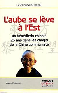L'aube se lève à l'Est : récit d'un moine bénédictin chinois emprisonné pendant 26 ans dans les camps de la Chine communiste au nom de la foi