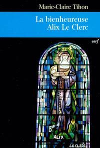 La bienheureuse Alix Le Clerc : une vie pour l'amour de Dieu