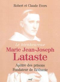 Le bienheureux Marie Jean-Joseph Lataste : frère prêcheur, apôtre des prisons, fondateur de Béthanie