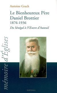 Le bienheureux Père Daniel Brottier : 1876-1936 : du Sénégal à l'oeuvre d'Auteuil