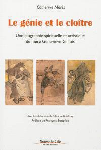Le génie et le cloître : une biographie spirituelle et artistique de mère Geneviève Gallois